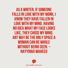 As a writer if someone falls in love with my work I know they have fallen in love with my mind. ~ nayyirah waheed