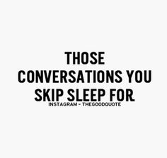Those conversations you skip sleep for...