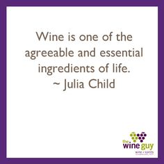 Wine is one of the agreeable and essential ingredients of life. ~ Julia Child