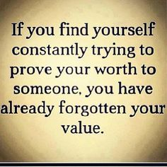 if you find yourself constantly trying to prove your worth to someone, you have already forgotten your value