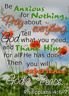 Be anxious for nothing. Pray about everything. Tell God what you need and thank Him for all he has done. Then you will experience God's peace. Philippians 4:6-7 Depression, Anxiety, SSRI, MAOI, Tranquilizer, Meditation, Sleep disorders, panic attack