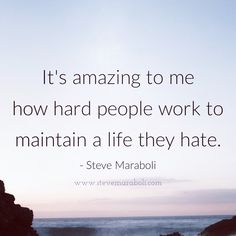 """It's amazing to me how hard people work to maintain a life they hate."" - Steve Maraboli"
