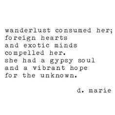 Travel Quote - Wanderlust Consumed Her; Foreight Hearts And Exotic Minds Compelled Her. She Had A Gypsy Soul And A Vibrant Hope For The Unknown