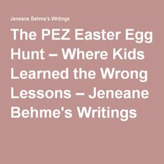 The PEZ Easter Egg Hunt – Where Kids Learned the Wrong Lessons – Jeneane Behme's Writings