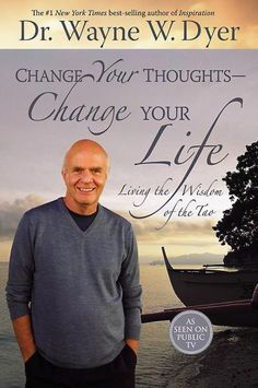 Wayne Dyer Change Your Thoughts, Change Your Life: Living the Wisdom of the Tao.