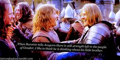 When Boromir tells Aragorn there is still strength left in the people of Gondor, I like to think he is thinking about his little brother.