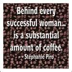 behind every successful woman...is a substantial amount of coffee.