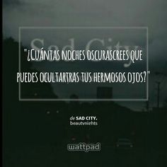""" ¿Cuántas noches oscurascrees que puedes ocultartras tus hermosos ojos?  - de Sad City. (en Wattpad) https://www.wattpad.com/story/25441484?utm_source=android&utm_medium=pinterest&utm_content=share_quote&utm_campaign=exp_direct&wp_originator=Vc7BgW9ClFWgH9bZEpoKKew8UuRcAh699UTMuczP7Czud8yIPaHxTS4nZfgEV2SBszsco3xArz%2B4zttXK%2BkaqX%2FUvCeh38%2FrWjqXuVh1Dgv1pxV%2FUoh3BmqHHOM8gRfv"