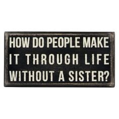 Sisters Wooden Box Sign - How do people make it through life without a sister? For those of us with sisters, we wonder how single children make it on their own!