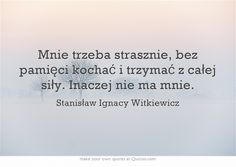 Mnie trzeba strasznie, bez pamięci kochać i trzymać z całej siły. Inaczej nie ma mnie. Witkacy Words Quotes, Love Quotes, Sayings, Meaningful Words, Powerful Words, How I Feel, In My Feelings, Daily Quotes, Motto