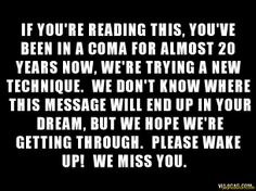 IF YOU'RE READING THIS, YOU'VE DEEH IN A COMA FOR ALMOST 20 YEARS NOW, WE RE TRYING A NEW TECHNIQUE. WE DON'T RNOW WHERE THIS MESSAGE Will E...