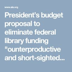 """President's budget proposal to eliminate federal library funding """"ounterproductive and short-sighted""""   News and Press Center"""