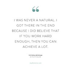 """""""I was never a natural. I got in there in the end because I did believe that if you work hard enough, then you can achieve a lot."""" - Victoria Beckham"""