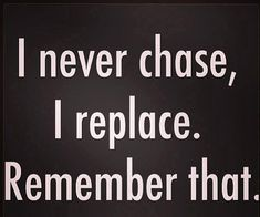 I never chase, I replace..remember that!! #badass#bitch#badgirls