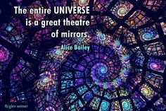 Alice Bailey quote: the entire universe is a great theatre of mirrors.