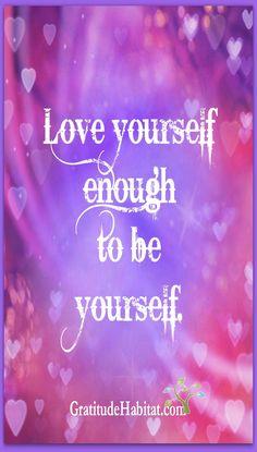 Love yourself.  Visit us: www.GratitudeHabitat.com
