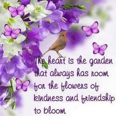 Verse adorned by purple flowers & butterflys:  The heart is the garden that always has room for the flowers of kindness and friendship to bloom.