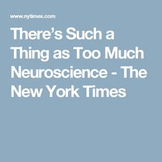 There's Such a Thing as Too Much Neuroscience - The New York Times