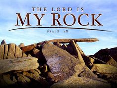 I love You, O LORD, my strength.The LORD is my Rock, my fortress and my deliverer; my God is my rock, in who I take refuge... Psalm 18:1-2