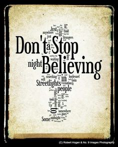 This is true. Dont stop believing also one of my favorite songs!!!