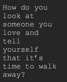 How do you look at someone you love and tell yourself that it's time to walk away?