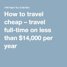 How to travel cheap – travel full-time on less than $14,000 per year