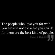 The people who love you for who you are and not for what you can do for them are the best kind of people.