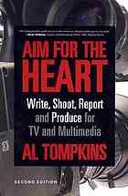 Aim for the heart : write, shoot, report and produce for TV and multimedia @070.195 T59 2012