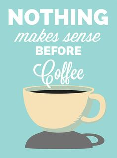 Coffee is the only thing that makes sense early in the morning.