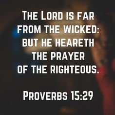 """""""The Lord is far from the wicked: but he heareth the prayer of the righteous."""" Proverbs 15:29 KJV"""