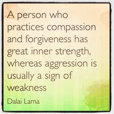 A person who practices compassion and forgiveness has great inner strength…