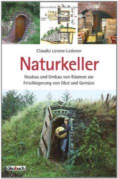 Naturkeller: Neubau und Umbau von Räumen zur Frischlagerung von Obst und Gemüse: Amazon.de: Claudia Lorenz-Ladener: Bücher