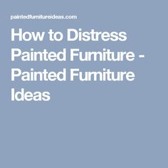 How to Distress Painted Furniture - Painted Furniture Ideas
