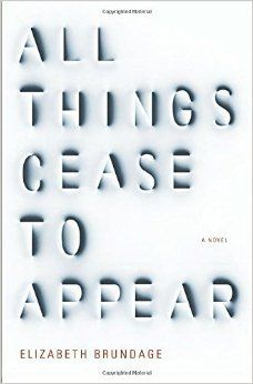 All Things Cease to Appear: A novel: Elizabeth Brundage