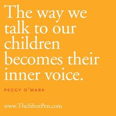 Think about your own inner voice. How does it sound? The way we talk to our children becomes their inner voice ~ Peggy O'Mara The Words, Cool Words, Great Quotes, Quotes To Live By, Inspirational Quotes, Motivational Message, Super Quotes, Awesome Quotes, Quotable Quotes