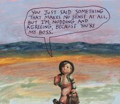 You just said something that makes no sense at all, but I'm nodding and agreeing, because you're my boss. – Michael Lipsey