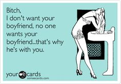 Bitch, I don't want your boyfriend, no one wants your boyfriend...that's why he's with you. this is so true for someone i know!!!