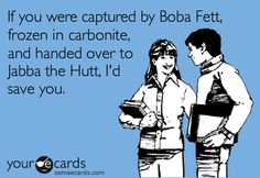 If you were captured by Boba Fett, frozen in carbonite, and handed over to Jabba the Hutt, I'd save you