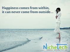 Happiness comes from within,  it can never come from outside...
