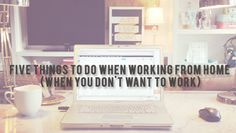 5 things to do when working from home when you don't feel like working from makeunder my life