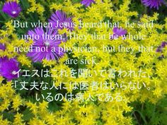 But when Jesus heard that, he said unto them, They that be whole need not a physician, but they that are sick. イエスはこれを聞いて言われた、「丈夫な人には医者はいらない。いるのは病人である。