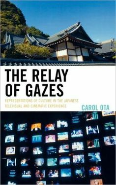 The relay of gazes : representations of culture in the Japanese televisual and cinematic experience / Carol Ota. Lanham, MD : Lexington Books, 2007