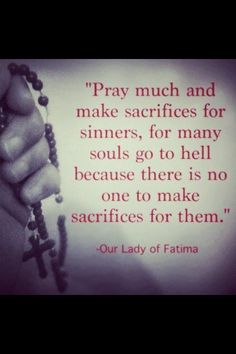 """""""Pray much and make sacrifices for sinners, for many souls go to hell because there is no one to make sacrifices for them."""" ~Our Lady of Fatima"""