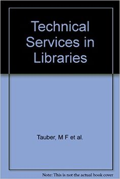 Technical services in libraries: acquisitions, cataloging, classification, binding, photographic reproduction, and circulation operations / by Maurice F. Tauber and associates