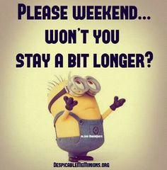 Weekend please stay longer..