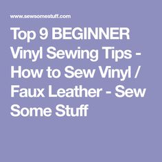 Top 9 BEGINNER Vinyl Sewing Tips - How to Sew Vinyl / Faux Leather - Sew Some Stuff