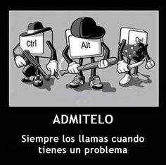 Admítelo. Siempre los llamas cuando tienes problemas. Ctrl + Alt + Del #Humor #Geek
