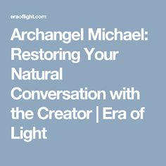 Archangel Michael: Restoring Your Natural Conversation with the Creator | Era of Light