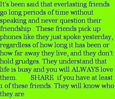 I am so blessed to have many friends that understand this. I am not the best at keeping in touch but i never stop thinking about my friends. I love them all