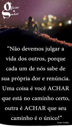 """Oficina de Sonhos: """"Não devemos julgar a vida dos outros, porque cada um de nós sabe de sua própria dor e renúncia. Uma coisa é você ACHAR que está no caminho certo, outra é ACHAR que seu caminho é o único!"""" -- Paulo Coelho"""